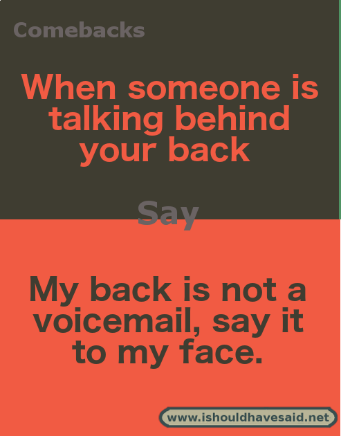 New Funny Comebacks Top Ten Comebacks for People Talking Behind your Back   I should have said What to say when you find out someone is talking behind your back. 4