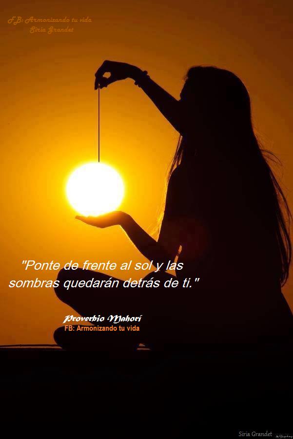 """""""Ponte de frente al sol y las sombras quedarán detrás de ti."""" Proverbio Mahorí"""