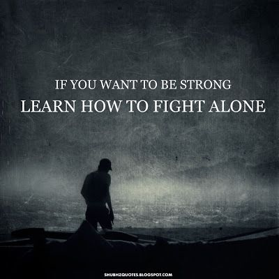 Learn How To Fight Alone Life Quotes Quotes Quote Strong Alone Life