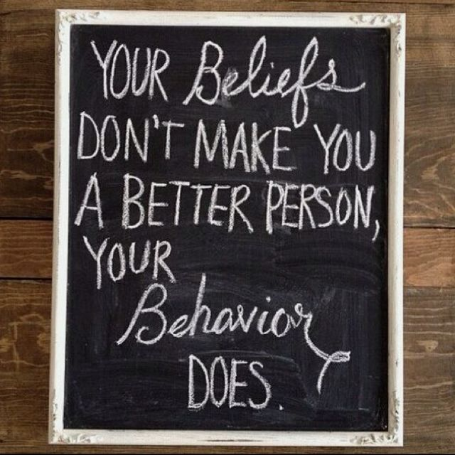 Your beliefs or your words don't make you a better person... aka...walk the talk!