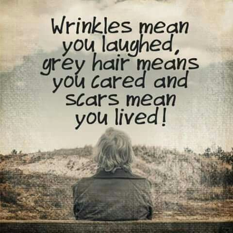 Wrinkles mean you laughed, grey hair means you cared and scars mean you lived