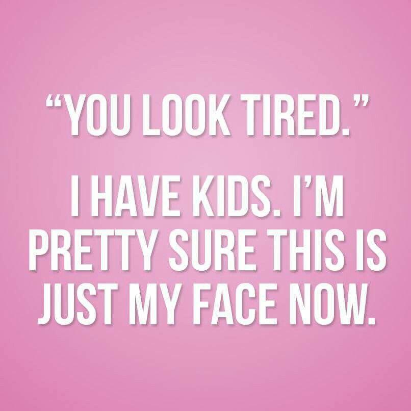 13aeb9e4a17bf87ab6f908fbed8768b8 tired kids this is my face now humor kids childhood