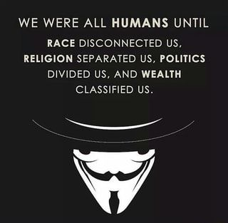 WE WERE ALL HUMANS UNTIL RACE DISCONNECTED US, RELIGION SEPARATED US, POLITICS DIVIDED US, AND WEALTH CLASSIFIED US. - )