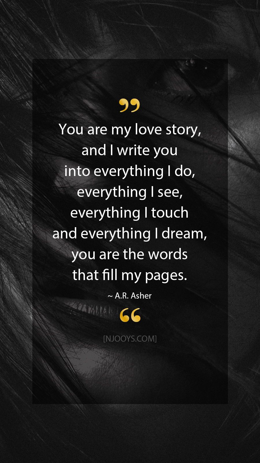 A R Asher Quotes You Are My Love Story And I Write You Into Everything I Do My Everything Quotes You Are My Everything Quotes Motivational Quotes For Love