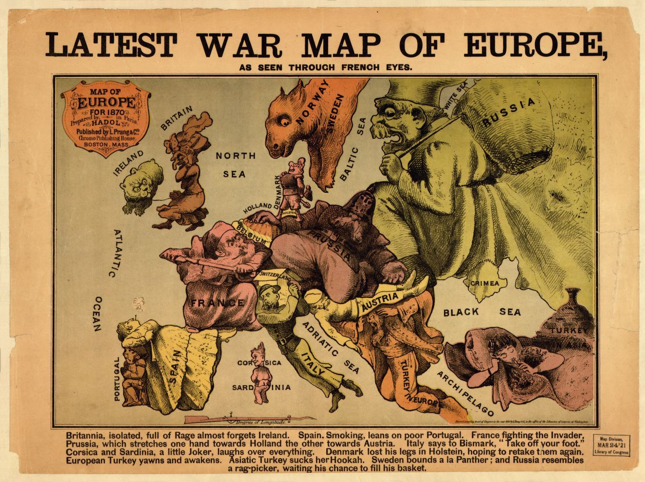 """""""Entered according to act of Congress in the year 1870 by L. Prang & Co., in the office of the Librarian of Congress of Washington."""" In lower margin: Britannia, full of Rage almost forgets Ireland. Spain, smoking, leans on poor Portugal. France fighting the invader, Prussia, which stretches one hand towards Holland the other towards Austria. Italy says to Bismark, """"Take off your foot."""" Corsica and Sardinia, a little joker, laughs over everything. Denmark lost his legs in Holstein, hoping to…"""