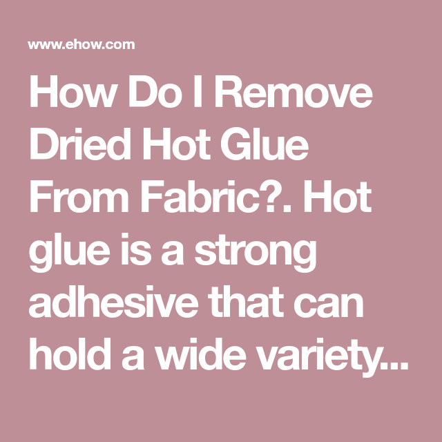 How Do I Remove Dried Hot Glue From Fabric Hot Glue Is A Strong Adhesive That Can Hold A Wide Variety Of Materials Together Hot Glue How To Remove Glue Glue