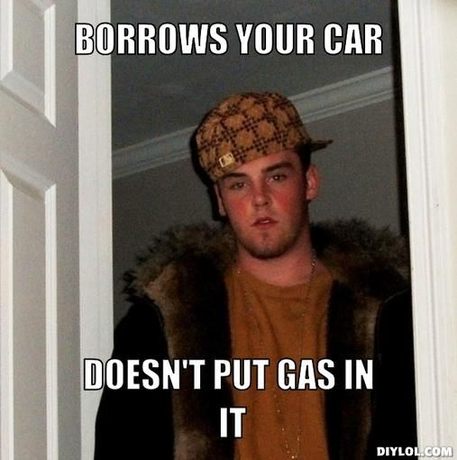 Borrows your car. Doesn't put any gas in it.