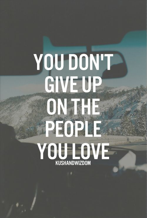 you don't give up on the people you love Giving up