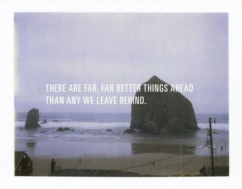 There are far,far better things ahead than anything we leave behind.