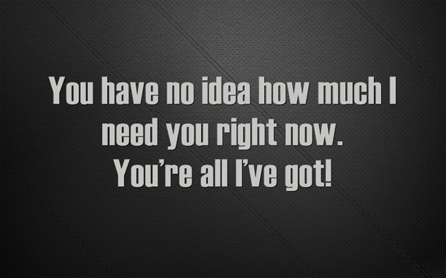 You Have No Idea How Much I Need You Right Now You Re All I Ve Got Love You Very Much Romantic Quotes Feelings Quotes