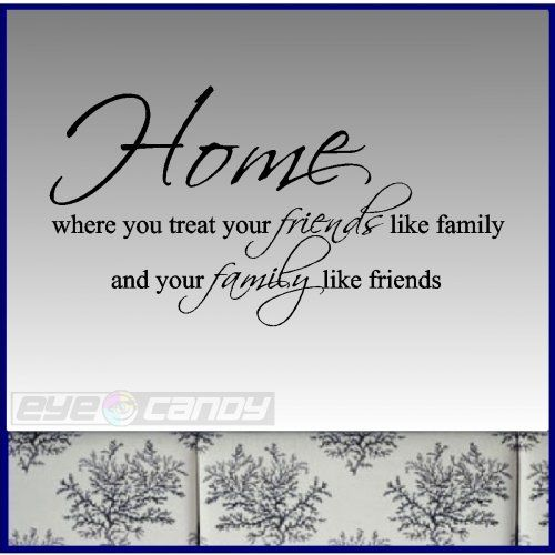 Home Where You Treat Your Friends Like Family....Family