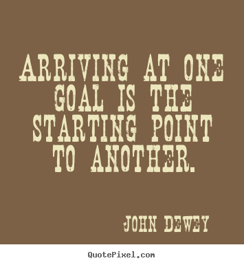 Arriving at one goal is the starting point to another!