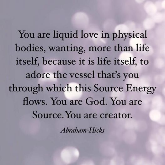 """You are liquid love in physical bodies, wanting, more than life itself, because it is life itself, to adore the vessel that's you through which this Source Energy flows. You are God. You are Source. You are creator."" ~ Abraham-Hicks"