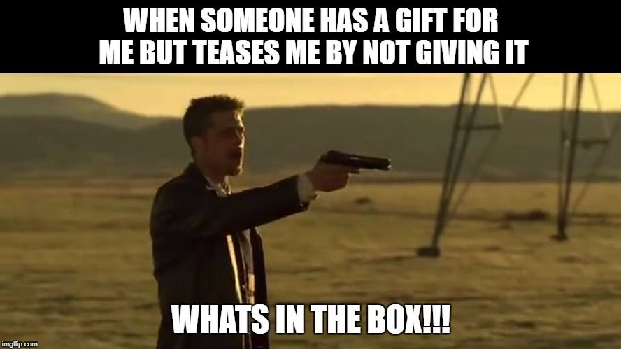 Brad Pitt Wants To Know What S In The Box As Do I Se7en Funny Memes Funny Memes Brad Pitt Memes