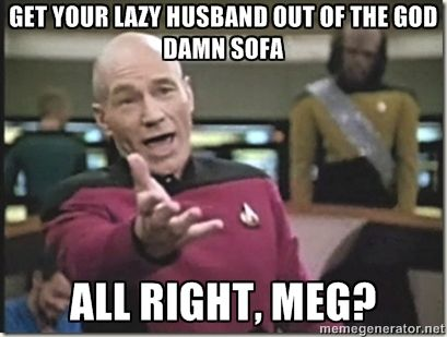 Funny Meme About Husband : Get your lazy husband out of the god damn sofa all right meg