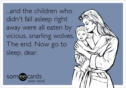 Funny family ecard d the children who didnt fall asleep and the children who didnt fall asleep right away were all eaten by vicious snarling wolves now go to sleep dear ccuart Gallery
