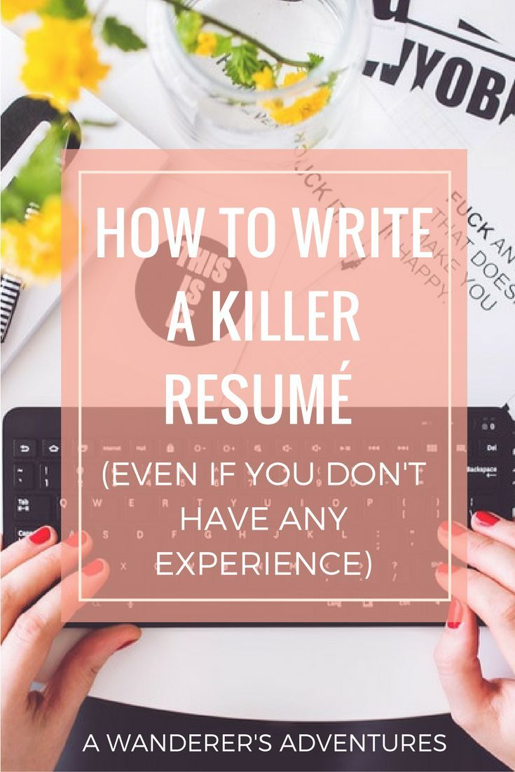 how to write a killer resume  even if you don u0026 39 t have any