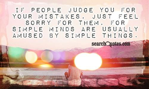 If people judge you for your mistakes, just feel sorry for them ...