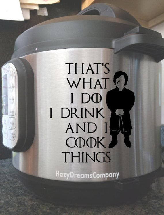Pressure Cooker Instant Pot Vinyl Decal IP That/'s what I do I cook and I know things Tyrion Lannister GOT Game of Thrones