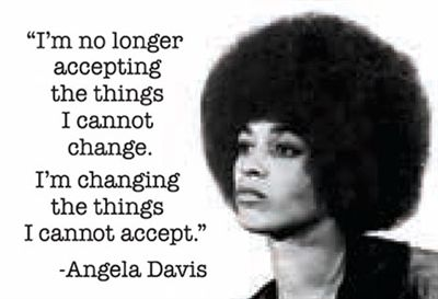 ''I am no longer accepting things I cannot change.  I'm changing the things I cannot accept.'' -Angela Davis