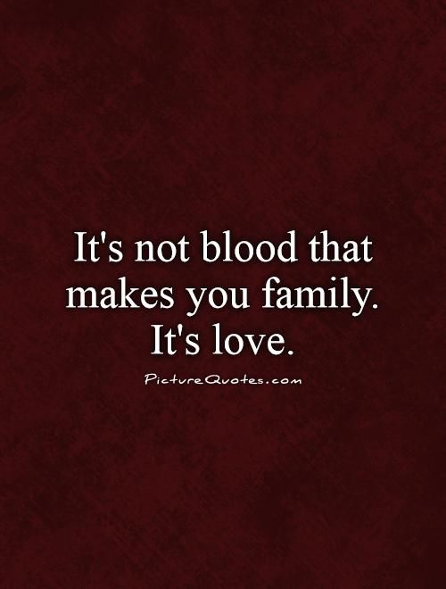 It S Not Blood That Makes You Family It S Love Picturequotes