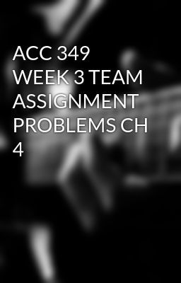 ACC 349 WEEK 3 TEAM ASSIGNMENT PROBLEMS CH 4 #wattpad #short-story