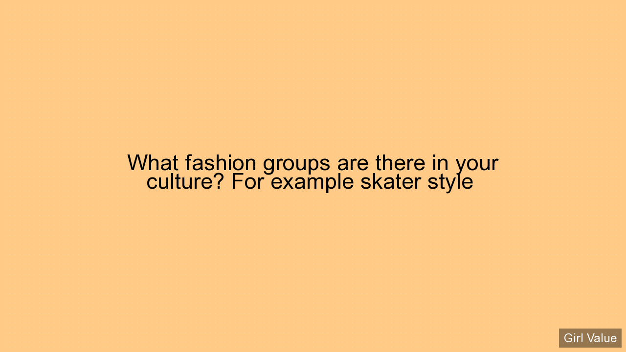What fashion groups are there in your culture? For example skater style