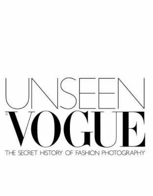 Unseen Vogue The Secret History Of Fashion Photography By Robin Derrick And Robin Muir Vogue The Secret History Fashion Photography