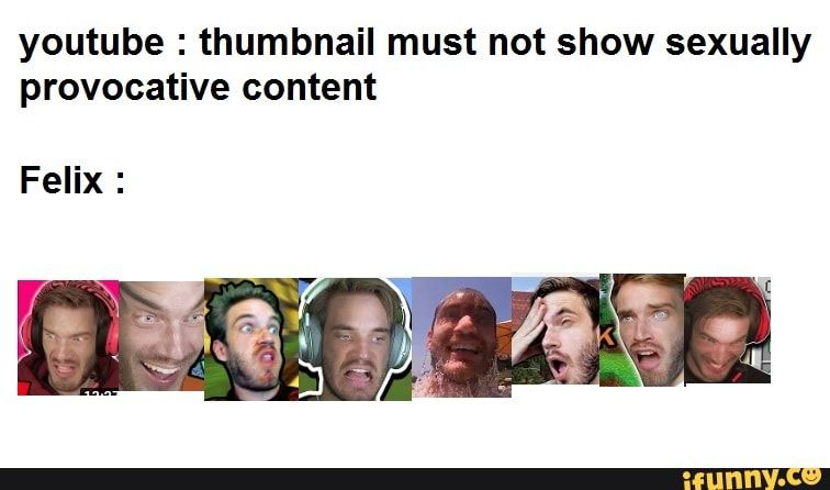 Youtube Thumbnail Must Not Show Sexually Provocative Content Felix Ifunny Provocative Youtube Memes
