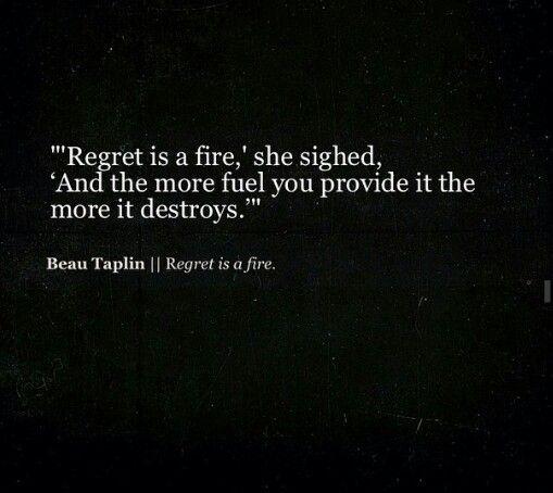 Regret is a fire.