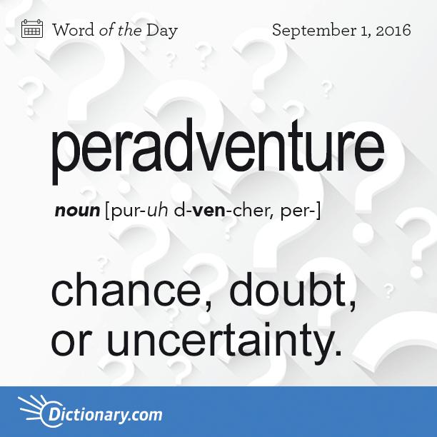 Peradventure 1 Chance Doubt Or Uncertainty 2 Surmise Origin