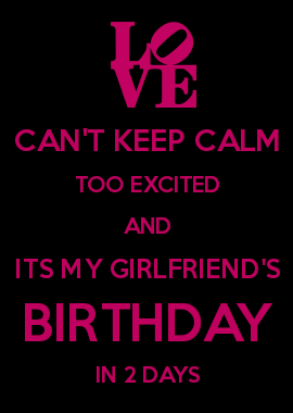 Can T Keep Calm Too Excited And Its My Girlfriend S Birthday In 2 Days Me As A Girlfriend Girlfriend Birthday Keep Calm