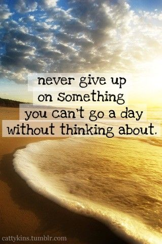 never give up on something you can't go a day without