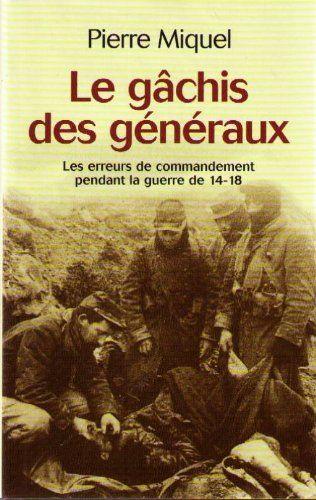 Le Gachis Des Generaux Les Erreurs De Commandement Pendant La Guerre De 14 18 Pierre Miquel Livres Guerre Erreur Generale