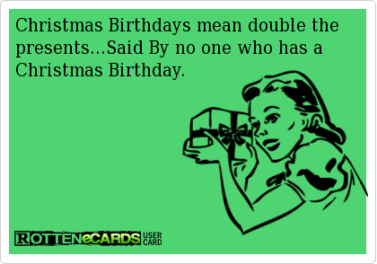Rottenecards Christmas Birthdays Mean Double The Presents Said By No One Who Has A C Son Birthday Quotes Happy Birthday Mom From Daughter December Birthday