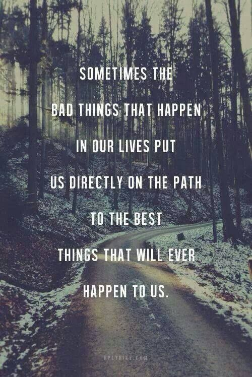 Sometimes the bad things that happen in our lives put us direction on the path to the best things that will ever happen to us.