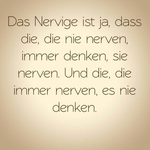 Das Nervige ist ja, dass die, die nie nerven, immer denken, sie
