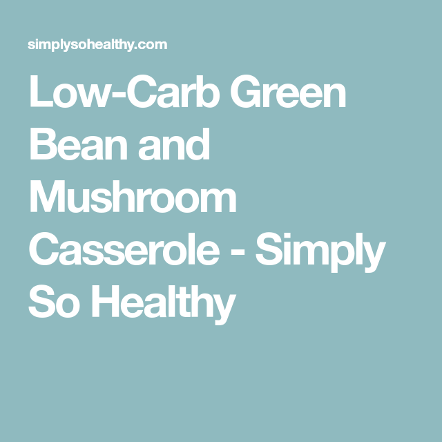 Low Carb Green Bean Mushroom And Parmesan Casserole