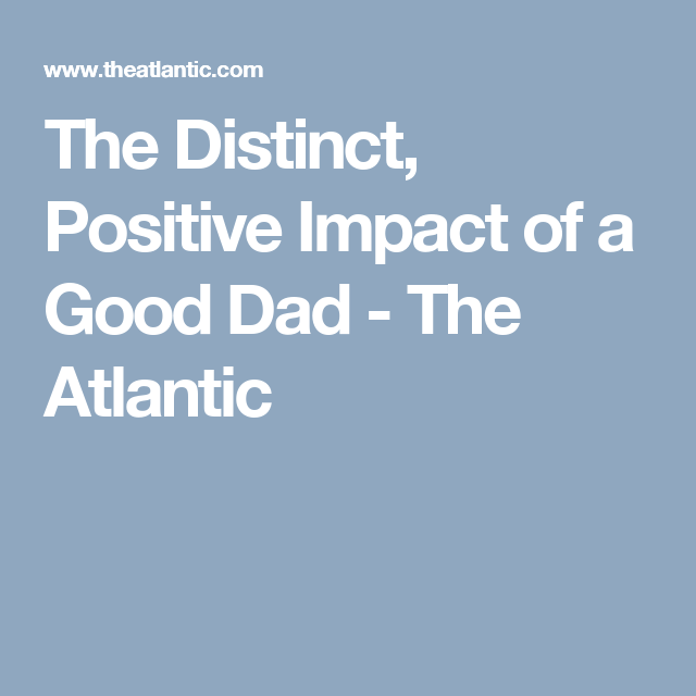 The Distinct Positive Impact Of Good Dad >> The Distinct Positive Impact Of A Good Dad Fathers