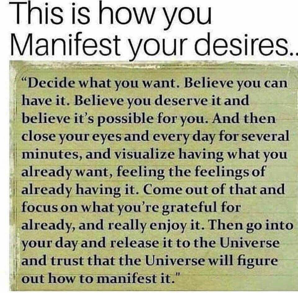 """This is how you  Manifest your desires..  """"Decide what you want. Believe you can have it. Believe you deserve it and believe it's possible for you. And then close your eyes and every day for several minutes, visualize having what you already want, feeling the feelings of already having it. Come out of that and focus on what you're grateful for already, and really enjoy it. Then go into your day and release it to the Universe and trust that the Universe will figure out how to manifest it."""""""