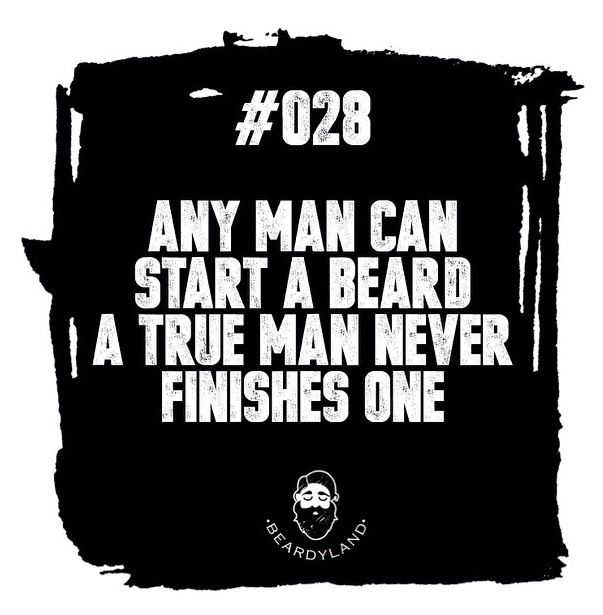 Any man can start a beard, a true man never finishes one. ♠ re-pinned by http://www.wfpblogs.com/category/a-perfect-gentleman/.