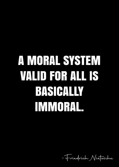 A Moral System Valid For All Is Basically Immoral Friedrich Nietzsche Quote Qwob Collection Search For Qwob Nietzsche Quotes Friedrich Nietzsche Nietzsche