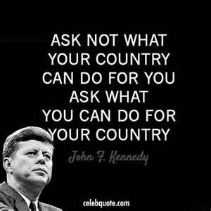 JFK Quote - This message has gotten so lost in the last 5 decades. So many people have a sense of entitlement about what the country owes them.