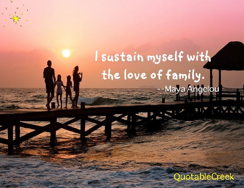 I Sustain Myself With The Love Of Family Maya Angelou Quotable