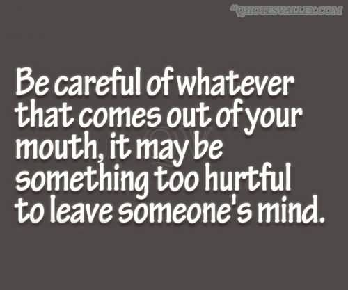Be Careful Of Whatever That Comes Out Of Your Mouth Quotes Such