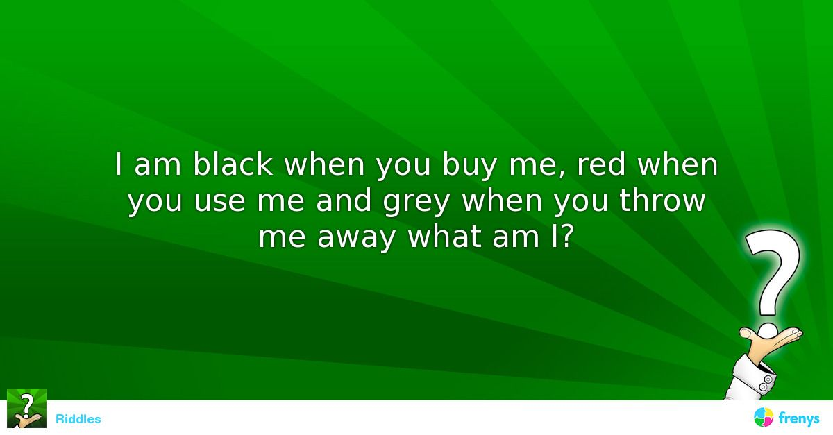 i am black when you buy me red when you use me and grey when you throw me away what am i what. Black Bedroom Furniture Sets. Home Design Ideas