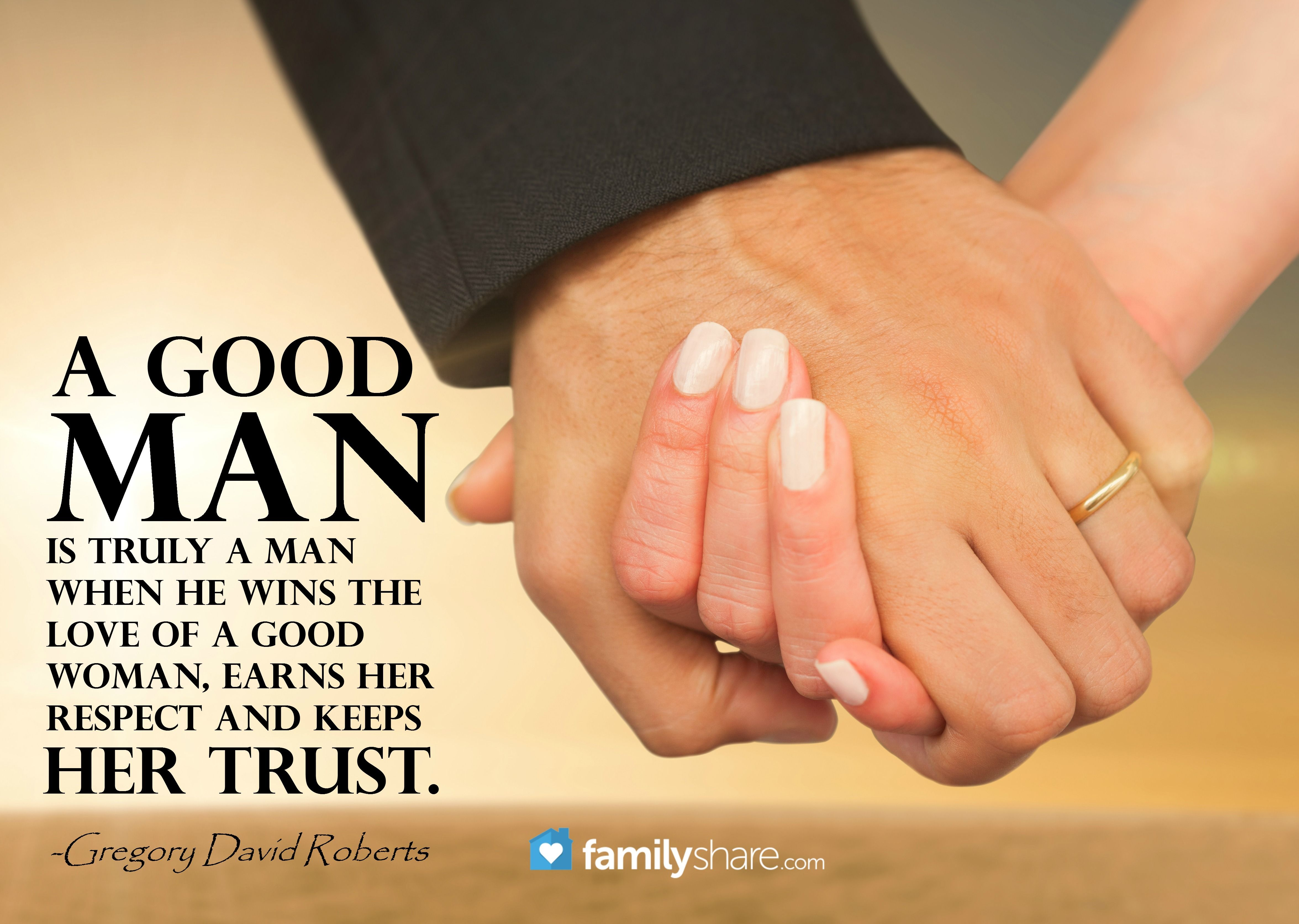 A good man is truly a man when he wins the love of a good woman
