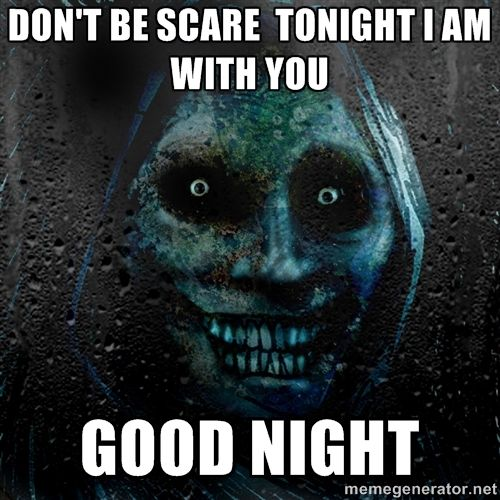 140f618d94f726a205f79c0b2b4a260a real scary guy don't be scare tonight i am with you good night