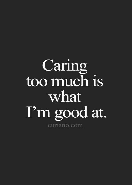 Caring Too Much Quotes Life Quotes Quotes Love Quotes