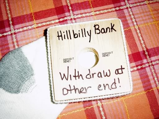 "You cut a square piece of wood cut circle in middle large enough for quarter. Above hole you write ""Hillbilly Bank"" beside hole you write ""deposit here"" under hole you write ""withdraw at other end"" you attach a mans white sock around the square piece of wood and you put 4 tacks in each of the 4 sides."